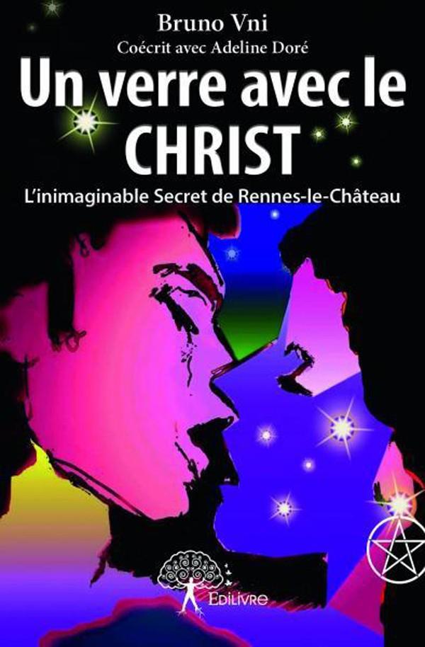 UN VERRE AVEC LE CHRIST, l'inimaginable Secret de Rennes-le-Château par Bruno Vni et Adeline Doré